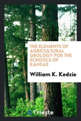The Elements of Agricultural Geology for the Schools of Kansas (Paperback)