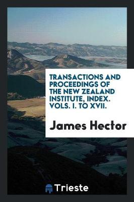Transactions and Proceedings of the New Zealand Institute, Index. Vols. I. to XVII. (Paperback)
