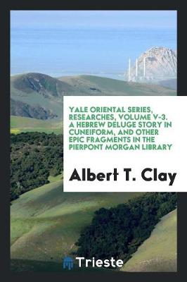 Yale Oriental Series, Researches, Volume V-3. a Hebrew Deluge Story in Cuneiform, and Other Epic Fragments in the Pierpont Morgan Library (Paperback)