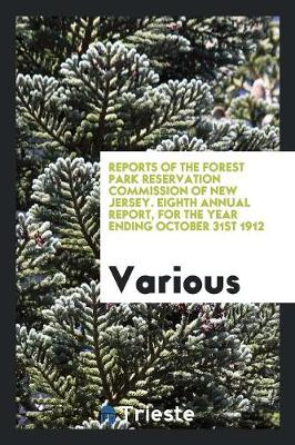 Reports of the Forest Park Reservation Commission of New Jersey. Eighth Annual Report, for the Year Ending October 31st 1912 (Paperback)