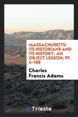 Massachusetts: Its Historians and Its History. an Object Lesson; Pp. 4-108 (Paperback)