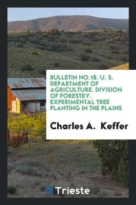 Bulletin No.18. U. S. Department of Agriculture. Division of Forestry. Experimental Tree Planting in the Plains (Paperback)