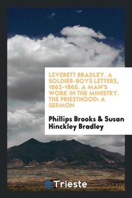 Leverett Bradley. a Soldier-Boys Letters, 1862-1865. a Man's Work in the Ministry. the Priesthood: A Sermon (Paperback)
