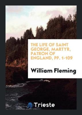 The Life of Saint George, Martyr, Patron of England, Pp. 1-109 (Paperback)