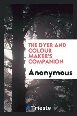 The Dyer and Colour Maker's Companion (Paperback)