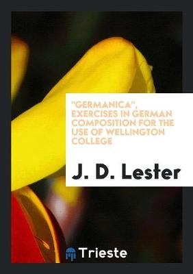 Germanica, Exercises in German Composition for the Use of Wellington College (Paperback)