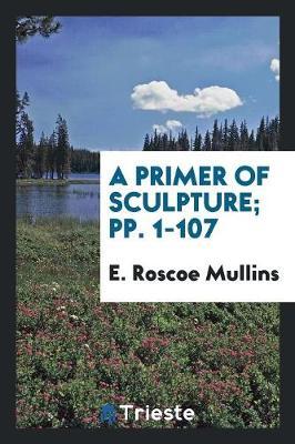 A Primer of Sculpture; Pp. 1-107 (Paperback)