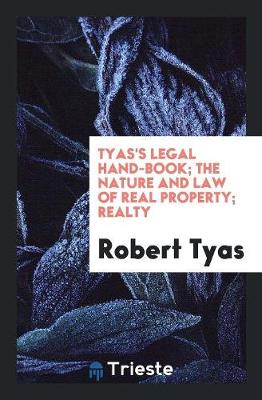 Tyas's Legal Hand-Book; The Nature and Law of Real Property; Realty (Paperback)