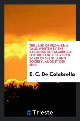 The Land of Promise: A Tale, Written by the Baroness de Calabrella, for the Fancy Fair Held in Aid of the St. Ann's Society, August 13th, 1844 (Paperback)