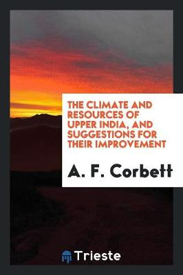 The Climate and Resources of Upper India, and Suggestions for Their Improvement (Paperback)