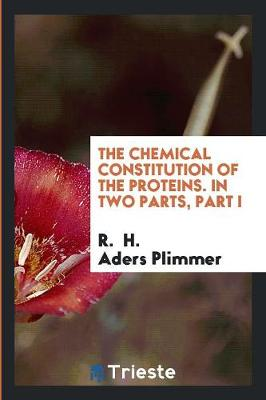 The Chemical Constitution of the Proteins. in Two Parts, Part I (Paperback)