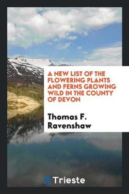 A New List of the Flowering Plants and Ferns Growing Wild in the County of Devon (Paperback)