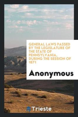 General Laws Passed by the Legislature of the State of Pennsylvania, During the Session of 1871 (Paperback)