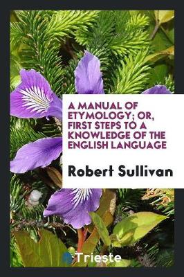 A Manual of Etymology; Or, First Steps to a Knowledge of the English Language (Paperback)