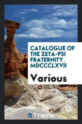 Catalogue of the Zeta-Psi Fraternity. MDCCCLXVII (Paperback)