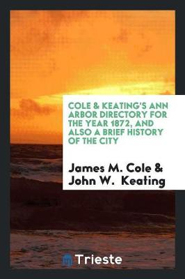 Cole & Keating's Ann Arbor Directory for the Year 1872, and Also a Brief History of the City (Paperback)