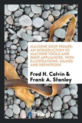 Machine Shop Primer: An Introduction to Machine Tools and Shop Appliances (Paperback)
