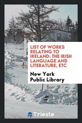 List of Works Relating to Ireland: The Irish Language and Literature, Etc (Paperback)