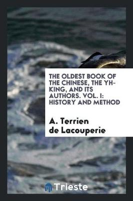 The Oldest Book of the Chinese, the Yh-King, and Its Authors. Vol. I: History and Method (Paperback)