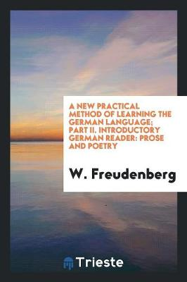A New Practical Method of Learning the German Language; Part II. Introductory German Reader: Prose and Poetry (Paperback)