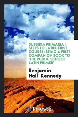 Subsidia Primaria, a Companion Book to the 'public School Latin Primer', by the Ed. of the 'primer'. (Paperback)