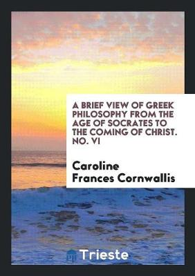 A Brief View of Greek Philosophy from the Age of Socrates to the Coming of Christ. No. VI (Paperback)