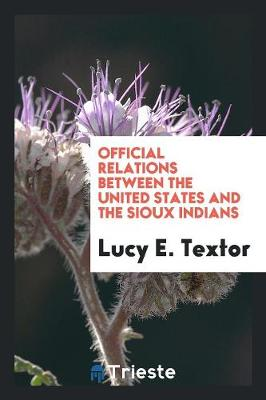 Official Relations Between the United States and the Sioux Indians (Paperback)