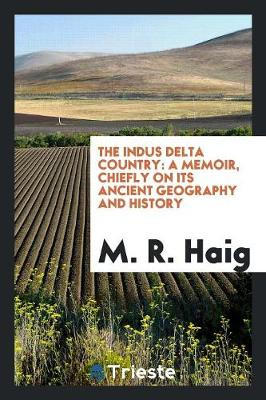 The Indus Delta Country: A Memoir, Chiefly on Its Ancient Geography and History (Paperback)