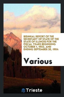 Biennial Report of the Secretary of State of the State of Illinois for the Fiscal Years Beginning October 1, 1902, and Ending September 30, 1904 (Paperback)
