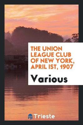 The Union League Club of New York, April Ist, 1907 (Paperback)