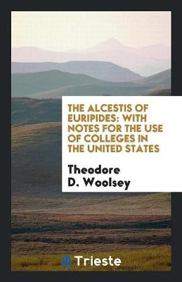 The Alcestis of Euripides: With Notes for the Use of Colleges in the United States (Paperback)