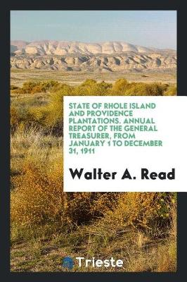 State of Rhole Island and Providence Plantations. Annual Report of the General Treasurer, from January 1 to December 31, 1911 (Paperback)