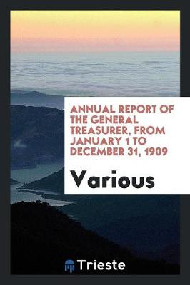 Annual Report of the General Treasurer, from January 1 to December 31, 1909 (Paperback)