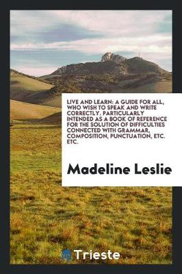 Live and Learn: A Guide for All, Who Wish to Speak and Write Correctly. Particularly Intended as a Book of Reference for the Solution of Difficulties Connected with Grammar, Composition, Punctuation, Etc. Etc. (Paperback)