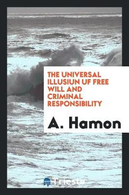 The Universal Illusiun Uf Free Will and Criminal Responsibility (Paperback)