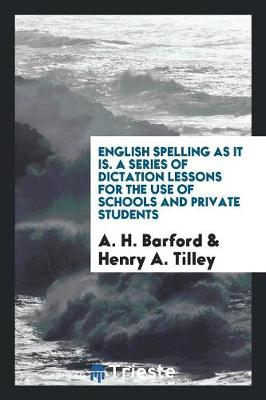 English Spelling as It Is. a Series of Dictation Lessons for the Use of Schools and Private Students (Paperback)