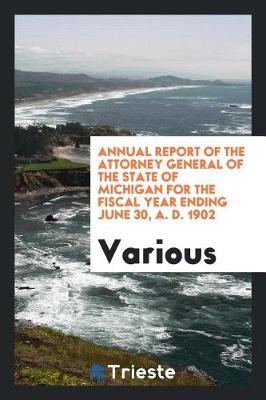 Annual Report of the Attorney General of the State of Michigan for the Fiscal Year Ending June 30, A. D. 1902 (Paperback)