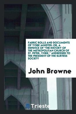 Fabric Rolls and Documents of York Minster: Or, a Defence of the History of the Metropolitan Church of St. Peter, York, Addressed to the President of the Surtess Society (Paperback)