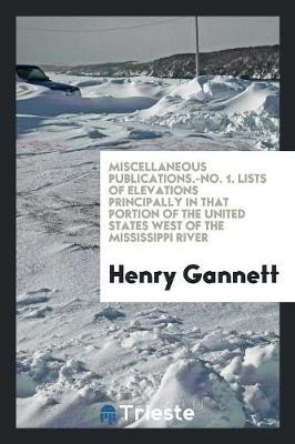 Miscellaneous Publications.-No. 1. Lists of Elevations Principally in That Portion of the United States West of the Mississippi River (Paperback)