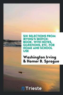 Six Selections from Irving's Sketch-Book. with Notes, Questions, Etc. for Home and School Use (Paperback)