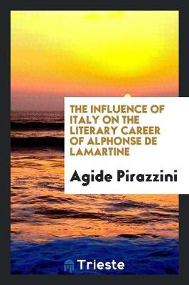 The Influence of Italy on the Literary Career of Alphonse de Lamartine (Paperback)