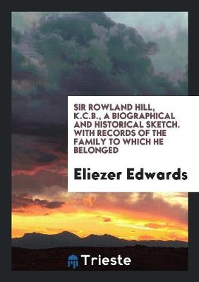 Sir Rowland Hill, K. C. B., a Biographical and Historical Sketch (Paperback)