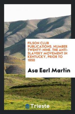 Filson Club Publications. Number Twenty-Nine. the Anti-Slavery Movement in Kentucky, Prior to 1850 (Paperback)