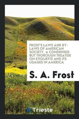 Frost's Laws and By-Laws of American Society. a Condensed But Thorough Treatise on Etiquette and Its Usages in America (Paperback)