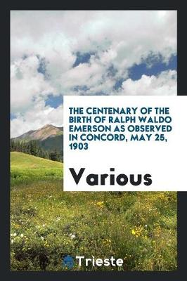 The Centenary of the Birth of Ralph Waldo Emerson as Observed in Concord, May 25, 1903 (Paperback)
