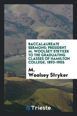 Baccalaureate Sermons; President M. Woolsey Stryker to the Graduating Classes of Hamilton College, 1893-1905 (Paperback)