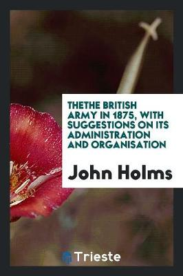 Thethe British Army in 1875, with Suggestions on Its Administration and Organisation (Paperback)