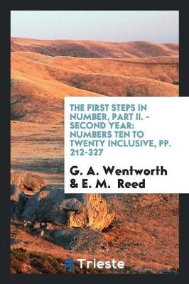 The First Steps in Number, Part II. - Second Year: Numbers Ten to Twenty Inclusive, Pp. 212-327 (Paperback)