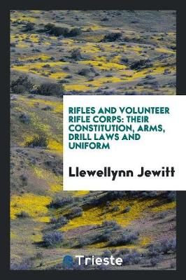 Rifles and Volunteer Rifle Corps, Their Constitution, Arms, Drill Laws and Uniform (Paperback)