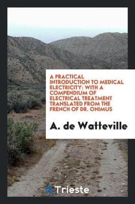 A Practical Introduction to Medical Electricity: With a Compendium of Electrical Treatment Translated from the French of Dr. Onimus (Paperback)